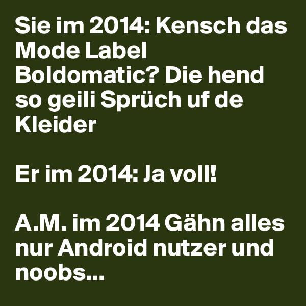 Sie im 2014: Kensch das Mode Label Boldomatic? Die hend so geili Sprüch uf de Kleider  Er im 2014: Ja voll!  A.M. im 2014 Gähn alles nur Android nutzer und noobs...