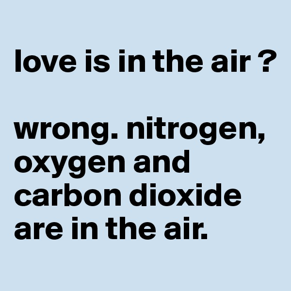 love is in the air ?  wrong. nitrogen, oxygen and carbon dioxide are in the air.