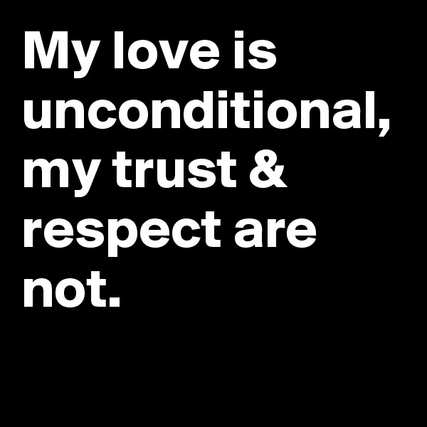 My love is unconditional, my trust & respect are not.