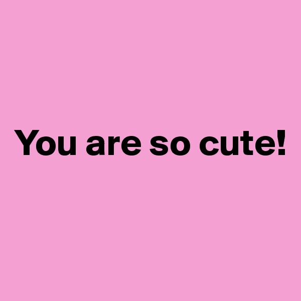 You are so cute!