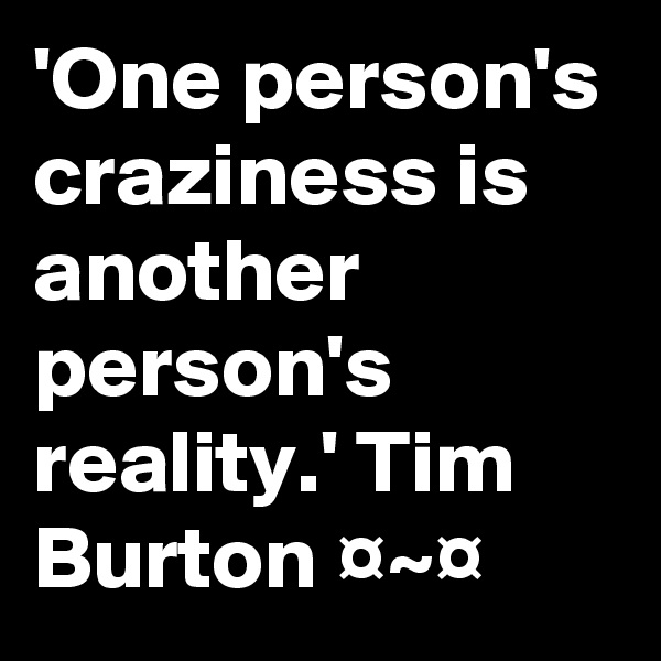 'One person's craziness is another person's reality.' Tim Burton ¤~¤