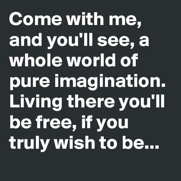 Come with me, and you'll see, a whole world of pure imagination. Living there you'll be free, if you truly wish to be...