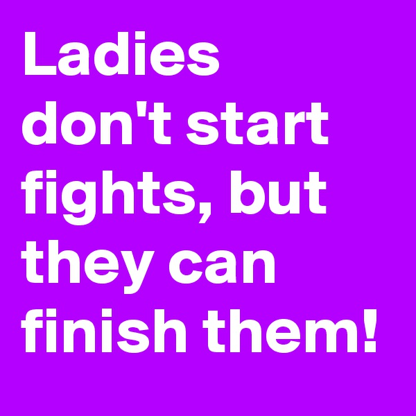 Ladies don't start fights, but they can finish them!
