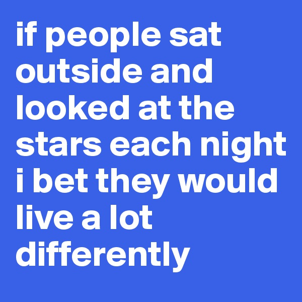 if people sat outside and looked at the stars each night i bet they would live a lot differently
