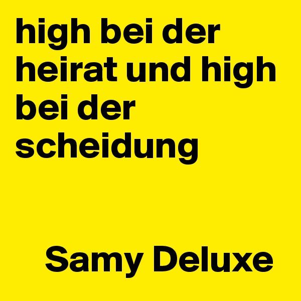 high bei der heirat und high bei der scheidung       Samy Deluxe