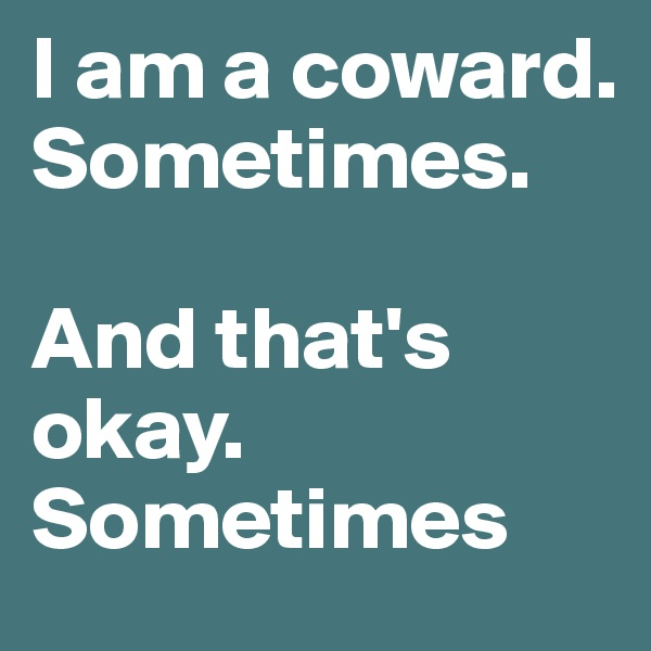 I am a coward. Sometimes.   And that's okay. Sometimes