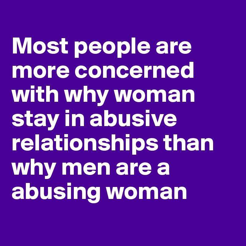 Most people are more concerned with why woman stay in abusive relationships than why men are a abusing woman