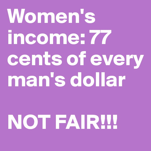 Women's income: 77 cents of every man's dollar  NOT FAIR!!!