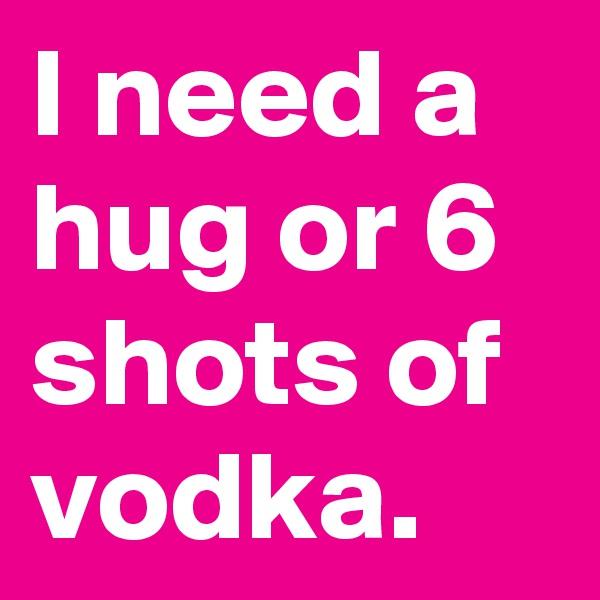 I need a hug or 6 shots of vodka.