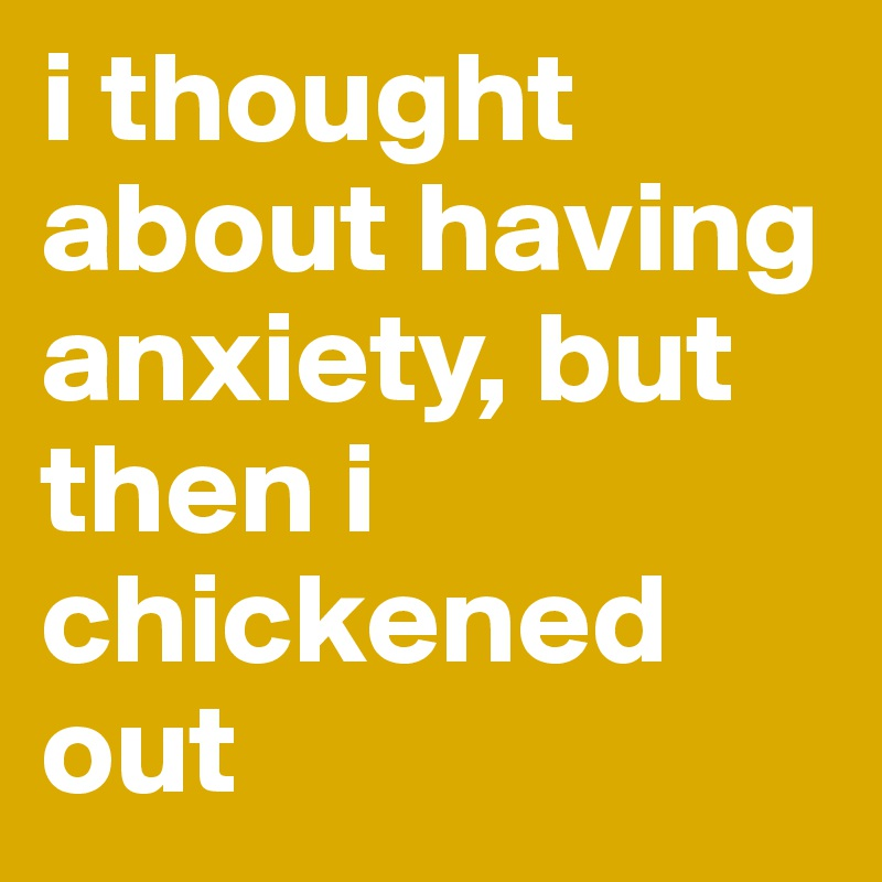 i thought about having anxiety, but then i  chickened out