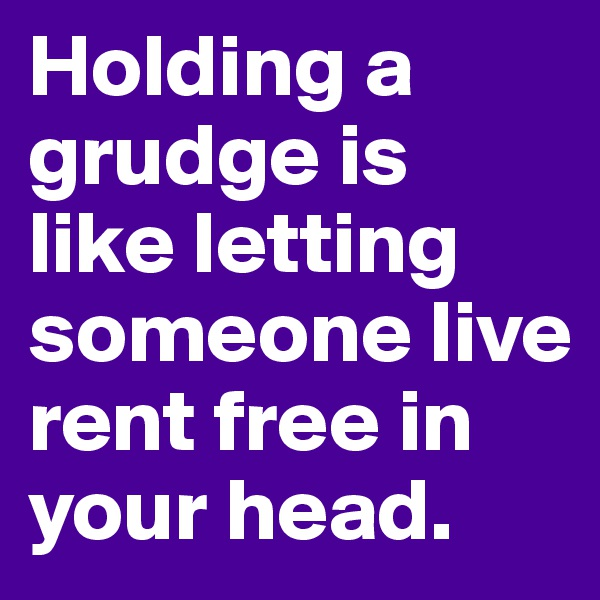 Holding a grudge is like letting someone live rent free in your head.