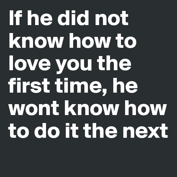 If he did not know how to love you the first time, he wont know how to do it the next