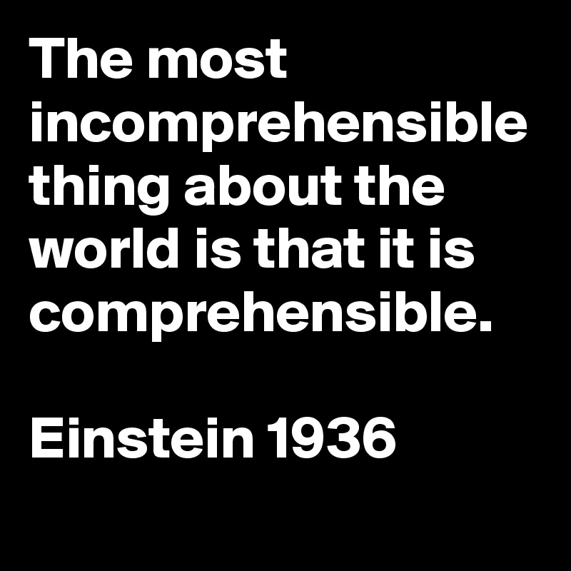 The most incomprehensible thing about the world is that it is comprehensible.  Einstein 1936