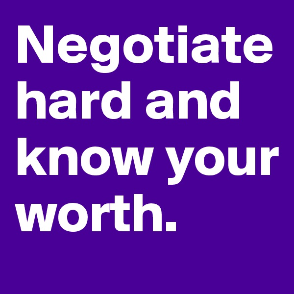 Negotiate hard and know your worth.