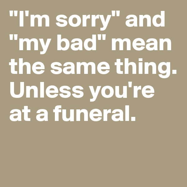 """I'm sorry"" and ""my bad"" mean the same thing. Unless you're at a funeral."