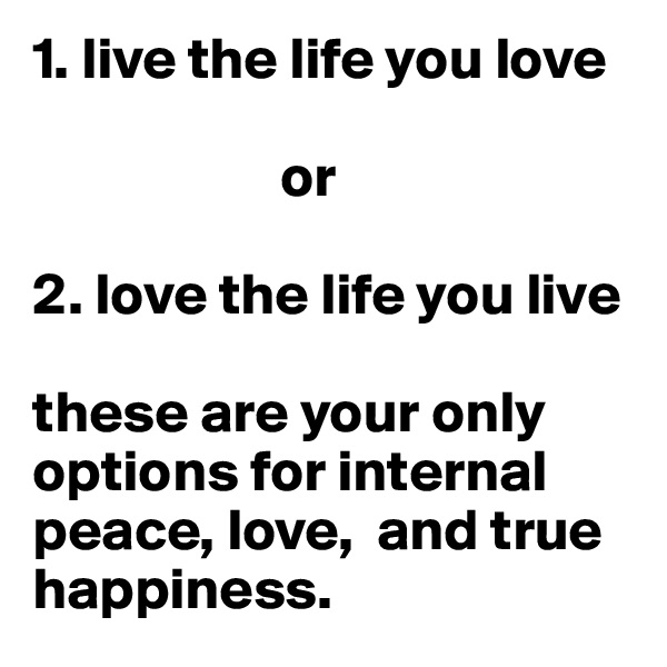 1. live the life you love                       or  2. love the life you live   these are your only options for internal peace, love,  and true happiness.