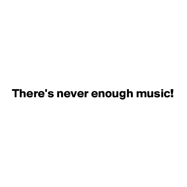 There's never enough music!