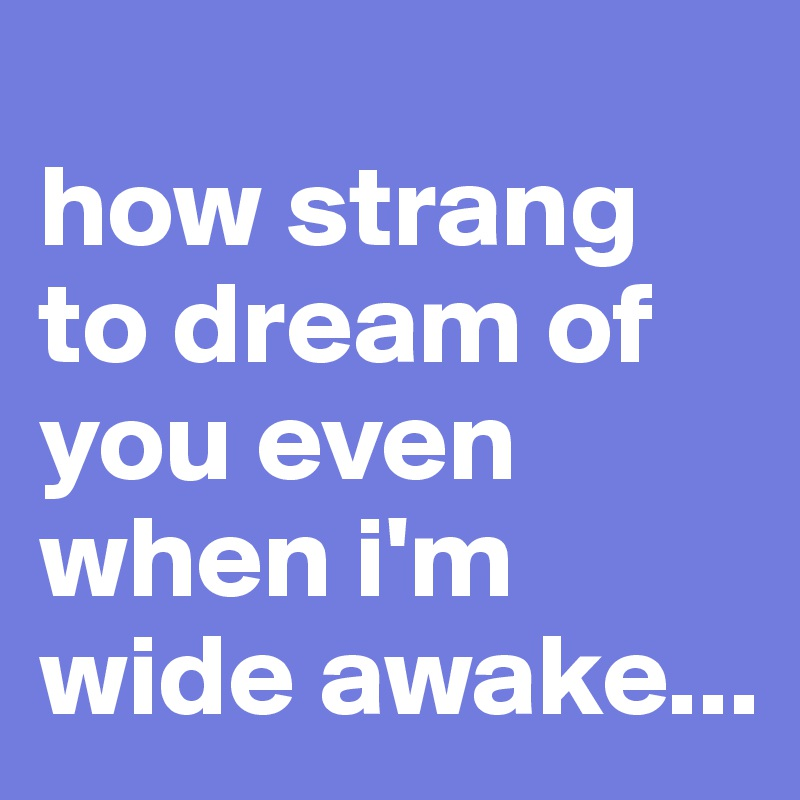 how strang to dream of you even when i'm wide awake...
