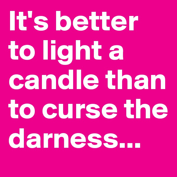It's better to light a candle than to curse the darness...