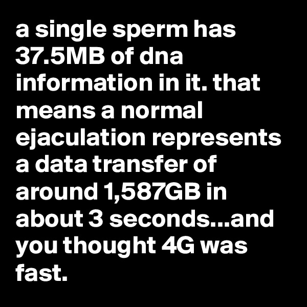 a single sperm has 37.5MB of dna information in it. that means a normal ejaculation represents a data transfer of around 1,587GB in about 3 seconds...and you thought 4G was fast.