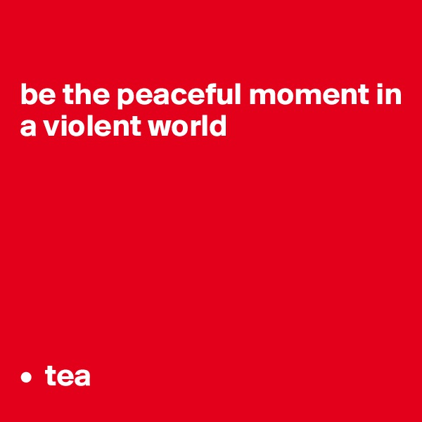 be the peaceful moment in a violent world        •  tea