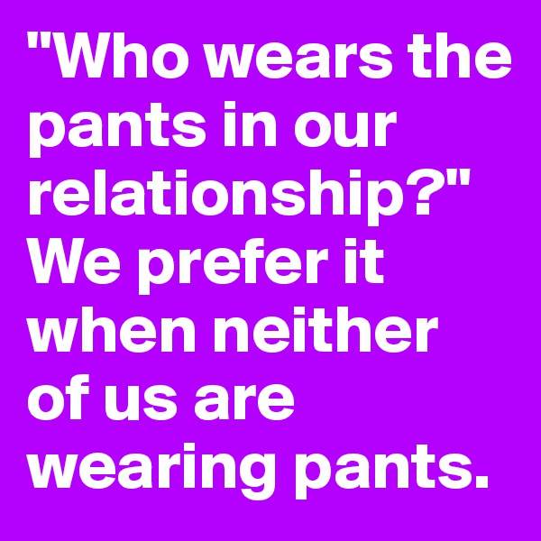 """""""Who wears the pants in our relationship?"""" We prefer it when neither of us are wearing pants."""
