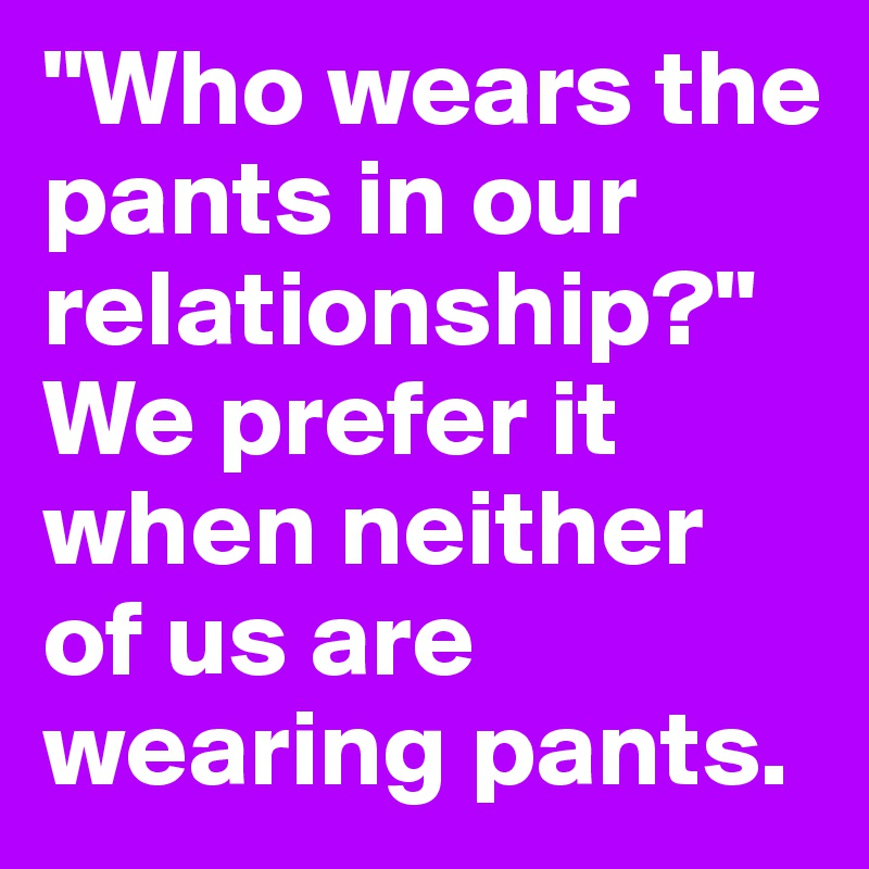 """Who wears the pants in our relationship?"" We prefer it when neither of us are wearing pants."