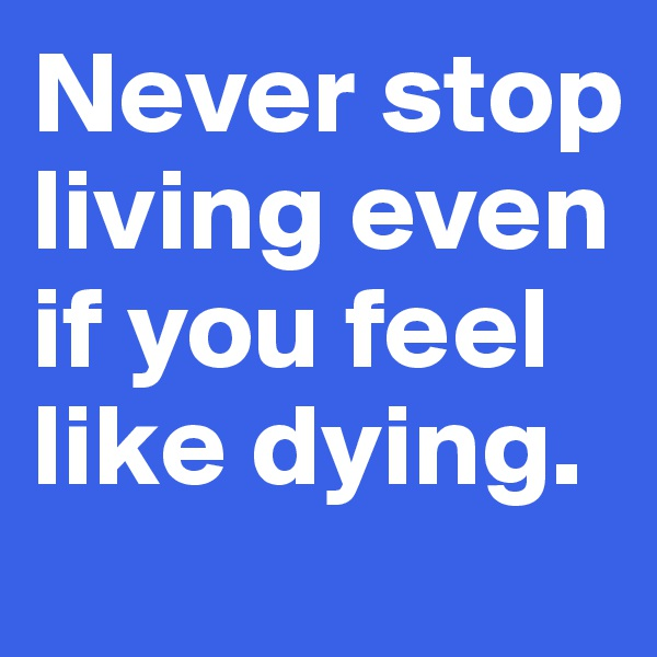 Never stop living even if you feel like dying.