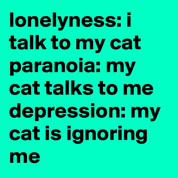 lonelyness: i talk to my cat paranoia: my cat talks to me depression: my cat is ignoring me