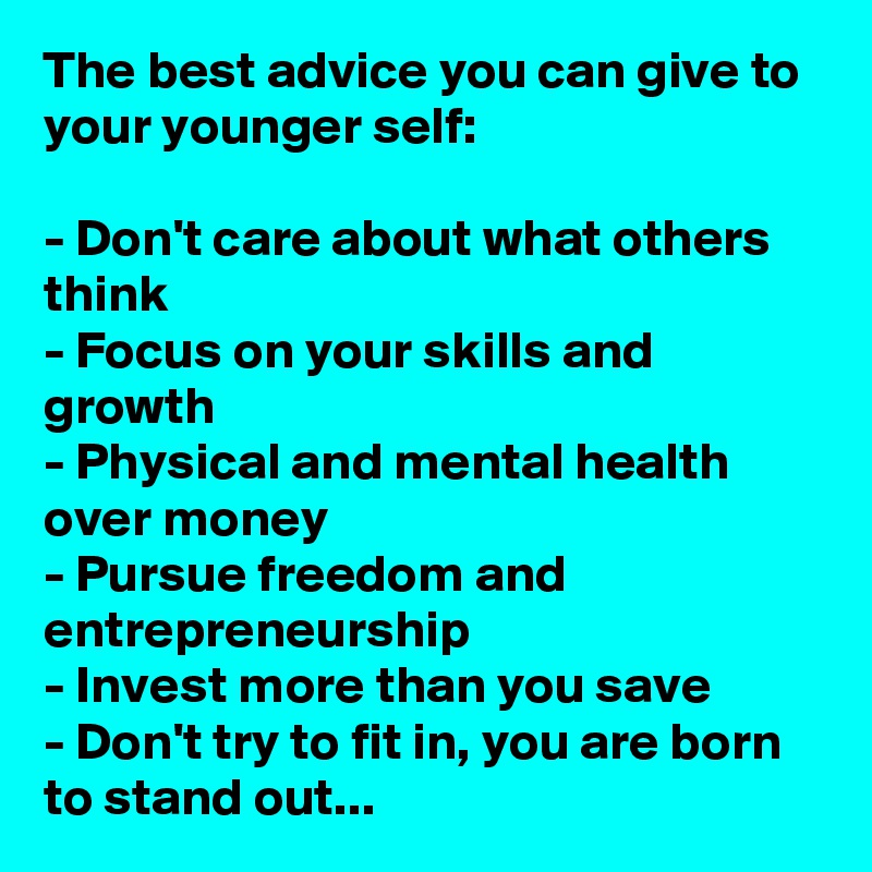The best advice you can give to your younger self:  - Don't care about what others think - Focus on your skills and growth - Physical and mental health over money - Pursue freedom and entrepreneurship - Invest more than you save - Don't try to fit in, you are born to stand out...