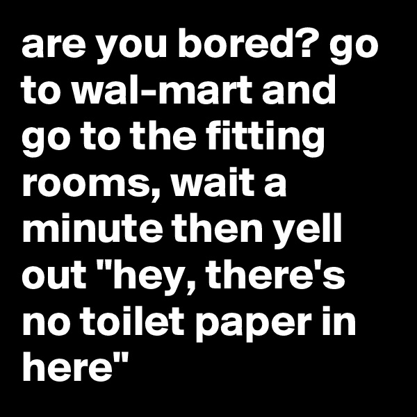 """are you bored? go to wal-mart and go to the fitting rooms, wait a minute then yell out """"hey, there's no toilet paper in here"""""""