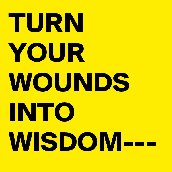 TURN YOUR WOUNDS INTO WISDOM---