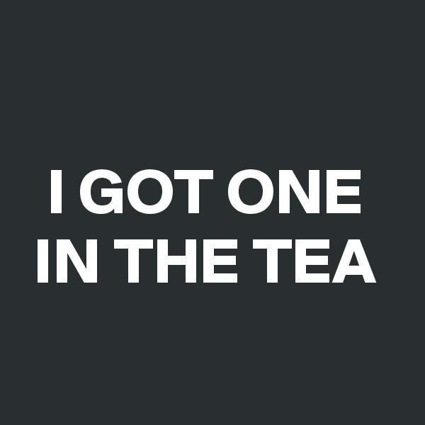 I GOT ONE  IN THE TEA