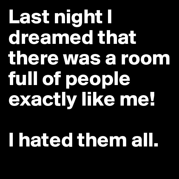 Last night I dreamed that there was a room full of people exactly like me!   I hated them all.