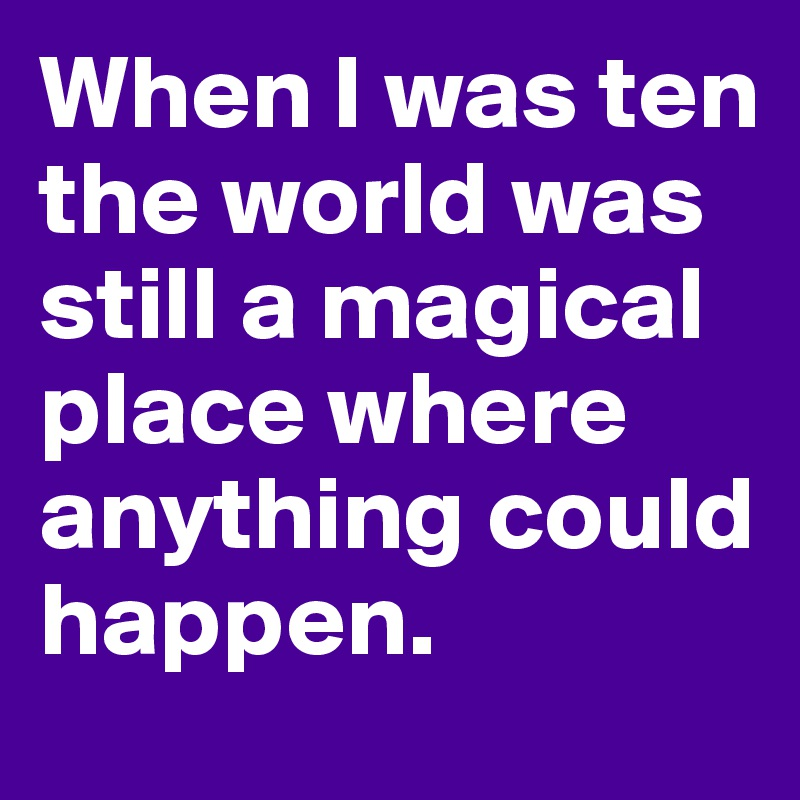When I was ten the world was still a magical place where anything could happen.