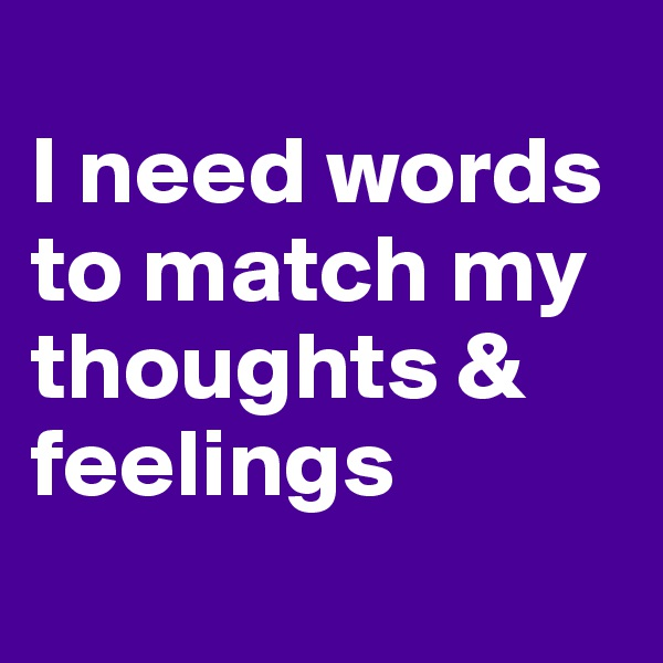 I need words to match my thoughts & feelings