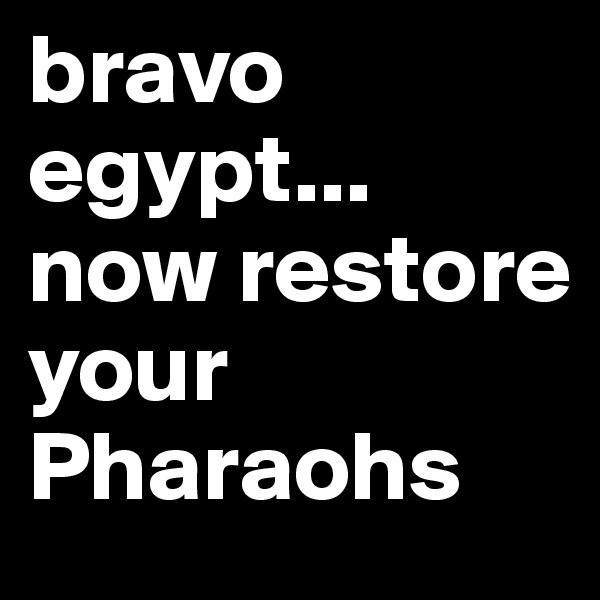 bravo egypt... now restore your Pharaohs