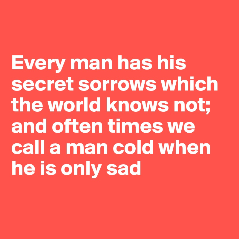 Every Man Has His Secret Sorrows Which The World Knows Not; And Often Times  We