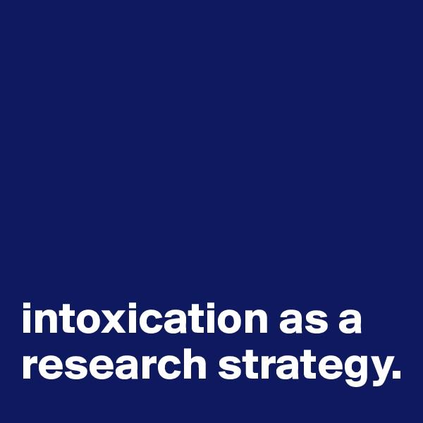 intoxication as a research strategy.