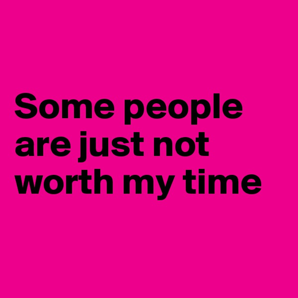 Some people are just not worth my time