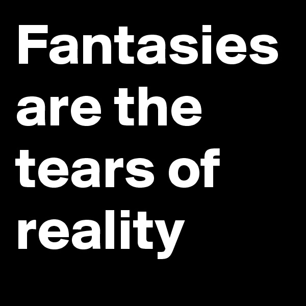 Fantasies are the tears of reality