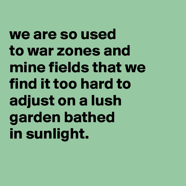 we are so used to war zones and mine fields that we find it too hard to adjust on a lush garden bathed in sunlight.