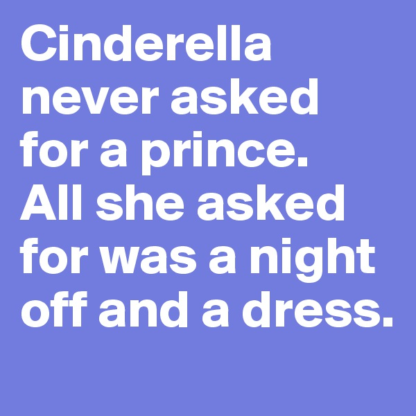 Cinderella never asked for a prince.  All she asked for was a night off and a dress.