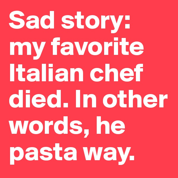 Sad story: my favorite Italian chef died. In other words, he pasta way.