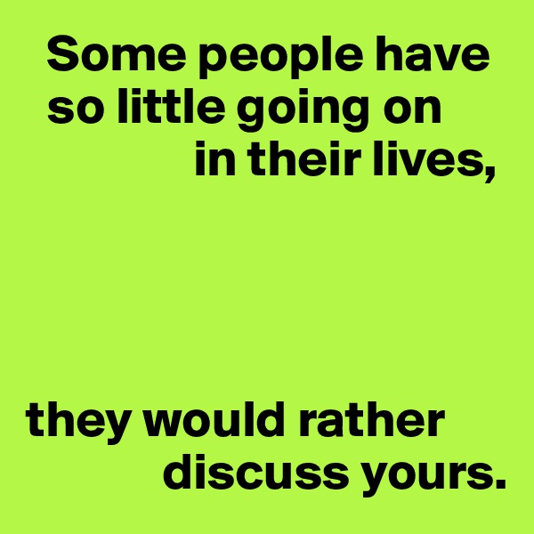 Some people have   so little going on                 in their lives,     they would rather               discuss yours.