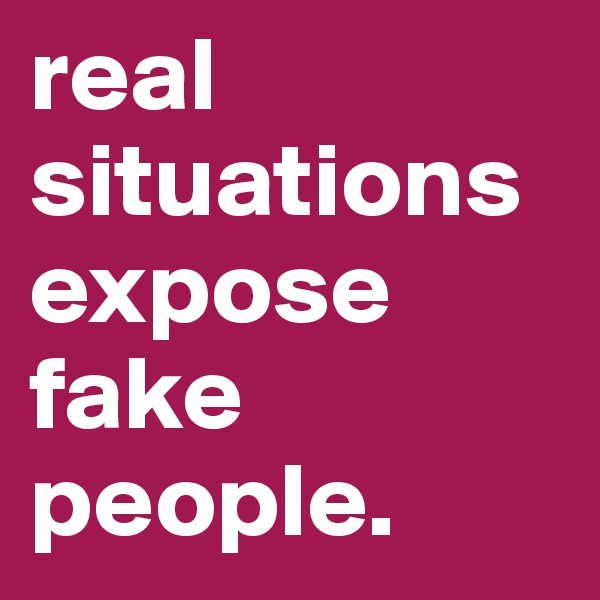 real situations expose fake people.