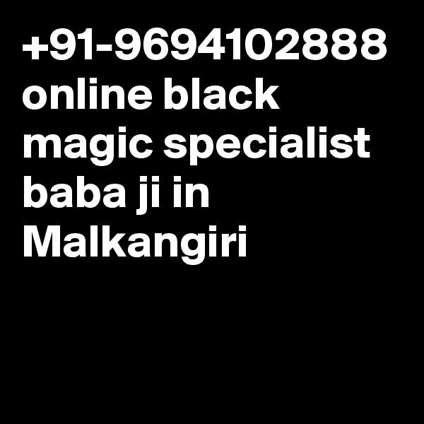 +91-9694102888 online black magic specialist baba ji in Malkangiri