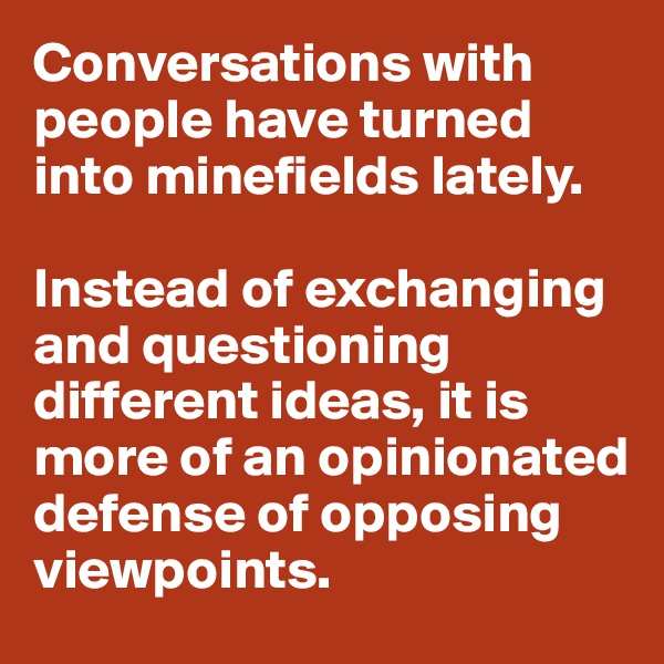 Conversations with people have turned into minefields lately.  Instead of exchanging and questioning different ideas, it is more of an opinionated defense of opposing viewpoints.