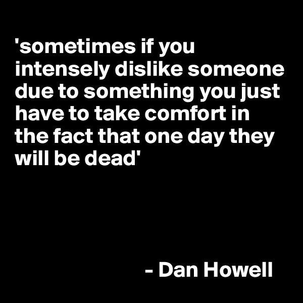 'sometimes if you intensely dislike someone due to something you just have to take comfort in the fact that one day they will be dead'                                   - Dan Howell
