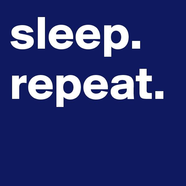 sleep. repeat.
